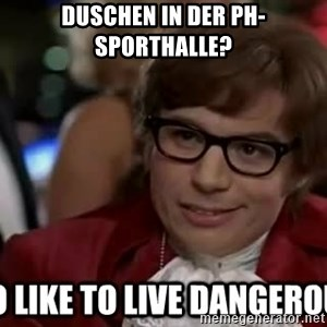 I too like to live dangerously - Duschen in der PH-Sporthalle?