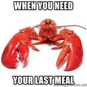 Unable to Relax and Have Fun Lobster - when you need your last meal
