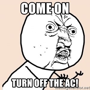 y u no meme - come on turn off the ac!