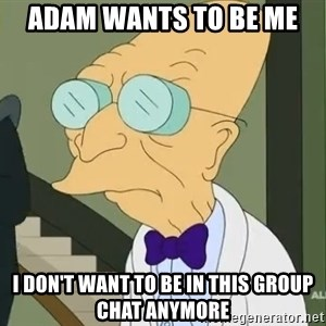 dr farnsworth - Adam wants to be me I don't want to Be in this group chat anymore
