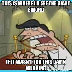 This is where I'd put my X... IF I HAD ONE - This is where i'd see the giant sword if it wasn't for this damn wedding