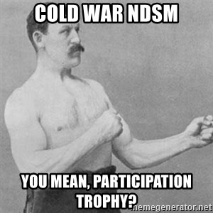 overly manly man - Cold war NDSM You mean, participation trophy?