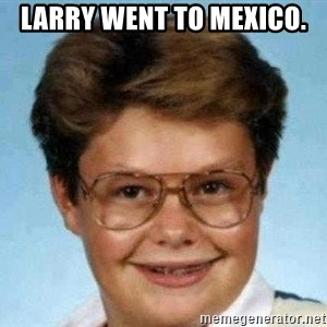 good luck larry hd - Larry went to mexico.