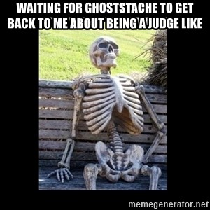 Still Waiting - Waiting for ghoststache to get back to me about being a juDge like