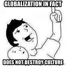 Look son, A person got mad - Globalization in fact does not destroy culture