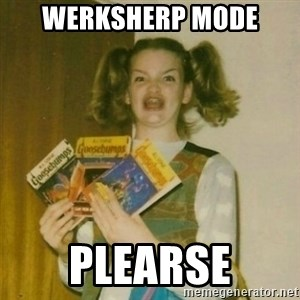 oh mer gerd - WERKSHERP MODE plearse