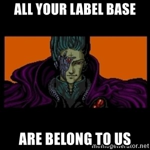 All your base are belong to us - All your label base are belong to us