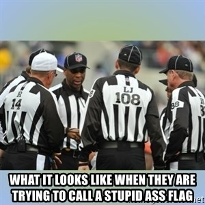 NFL Ref Meeting - what it looks like when they are trying to call a stupid ass flag