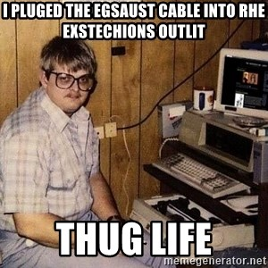 Nerd - I pluged the egsaust cable into rhe exstechions outlit thug life