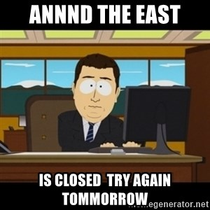 and they're gone - ANNND THE EAST  Is closed  try again tommorrow