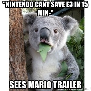 "surprised koala - ""Nintendo cant save e3 in 15 min-"" Sees mario trailer"