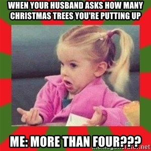 dafuq girl - When your husband asks how many christmas trees you're putting up Me: More than four???