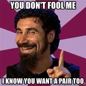 Serj Tankian - You don't fool me I know you want a pair too