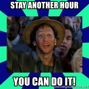 You can do it! - Stay another hour you can do it!