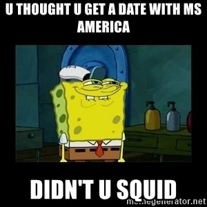 didnt you squidward - U thought u get a date with ms america Didn't u squid