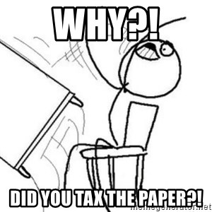 Flip table meme - why?! did you tax the paper?!