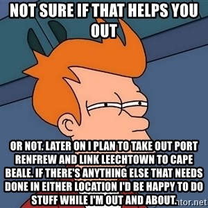 Futurama Fry - not sure if that helps you out or not. Later on I plan to take out Port Renfrew and link Leechtown to Cape Beale. If there's anything else that needs done in either location I'd be happy to do stuff while I'm out and about.