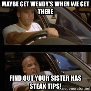 Vin Diesel Car - Maybe get Wendy's when we get there Find out your sister has steak tips!