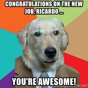 Business Dog - congratulations on the new job, ricardo ... you're awesome!