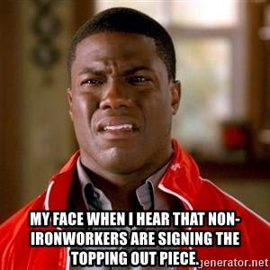 Kevin hart too - My face when i hear that non-Ironworkers are signing the topping out piece.