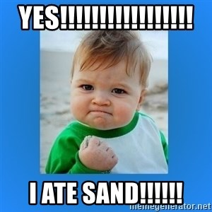 yes baby 2 - YES!!!!!!!!!!!!!!!!! I ATE SAND!!!!!!