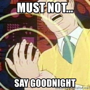 must not fap - must not... say goodnight