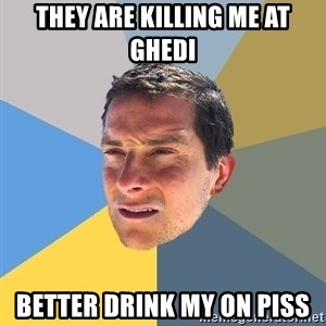 Bear Grylls - They are killing me at Ghedi Better drink my on piss