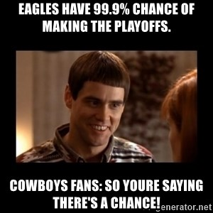 Lloyd-So you're saying there's a chance! - Eagles have 99.9% chance of making the playoffs. Cowboys fans: so youre saying there's a chance!