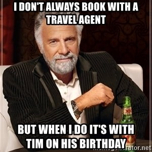 The Most Interesting Man In The World - I don't always book with a travel agent But when I do it's with                    tim on his birthday