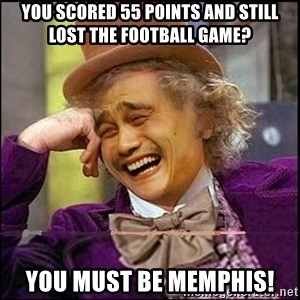 yaowonkaxd - YOu scored 55 points and still lost the football game? YOu must be Memphis!