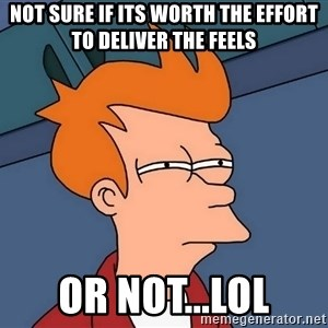 Futurama Fry - not sure if its worth the effort to deliver the FEELS or not...lol