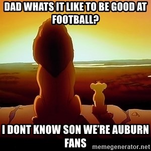 simba mufasa - Dad whats it like to Be good at football? I dont know son we're auburn fans