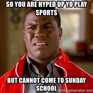 Kevin hart too - So you are hyped up yo play sports But cannot come to sunday school
