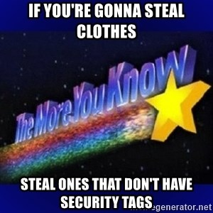 The more you know - if you're gonna steal clothes steal ones that don't have security tags