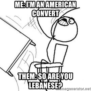 Flip table meme - me: i'm an american convert Them: so are you lebanese?