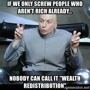 """dr. evil quotation marks - If we only screw people who aren't rich already... Nobody can call it """"wealth redistribution"""""""