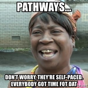 Ain`t nobody got time fot dat - Pathways... Don't worry, they're self-paced.  everybody got time fot dat