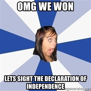Annoying Facebook Girl - Omg we won lets sight the declaration of independence