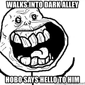 Happy Forever Alone - walks into dark alley hobo says Hello to him