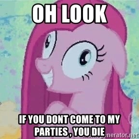 Crazy Pinkie Pie - Oh look If you dont come to my parties , YOU DIE