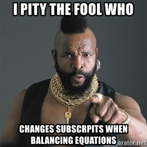 Mr T Fool - i pity the fool who changes subscrpits when balancing equations