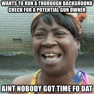 Ain`t nobody got time fot dat - Wants to run a thorough background check for a potential gun owner Aint nobody got time fo dat