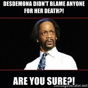 katt williams shocked - Desdemona didn't blame anyone for her death?! Are you sure?!
