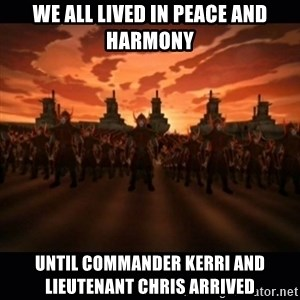 until the fire nation attacked. - We all lived in peace and harmony Until Commander Kerri and lieutenant chris arrived