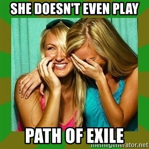 Laughing Girls  - She doesn't even play path of exile
