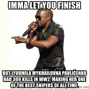 Imma Let you finish kanye west - Imma let you finish But Lyudmila Mykhailovna Pavličenko had 309 kills in WW2, making her one of the best snipers of all time.
