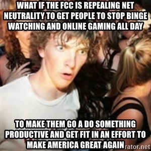 sudden realization guy - What if the fcc iS repealinG net neutrality to get people to stop bInge watching and Online gaming all day To make them go a do something productive and get fit in an effort to make america great again