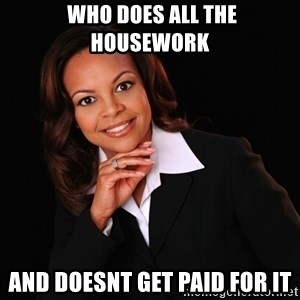 Irrational Black Woman - Who does all the housework  and doesnt get paid for it