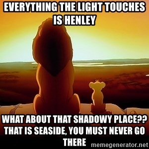 simba mufasa - Everything the light touches is henley what about that shadowy place??              that is seaside, you must never go there