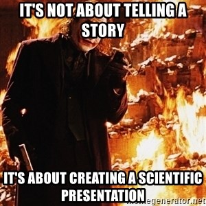 It's about sending a message - It's not about telling a story It's about creating a scientific presentation